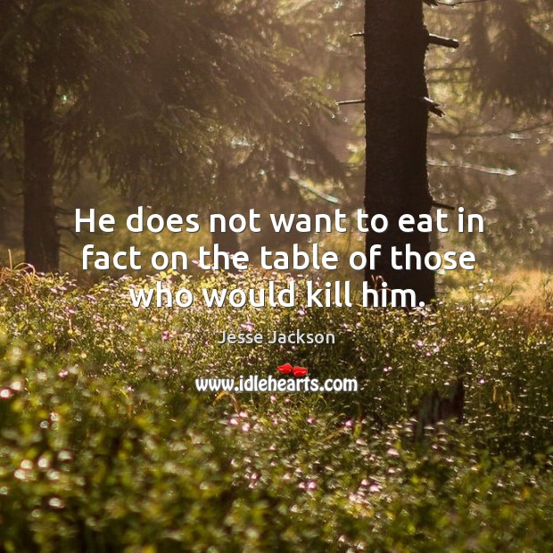 He does not want to eat in fact on the table of those who would kill him. Image