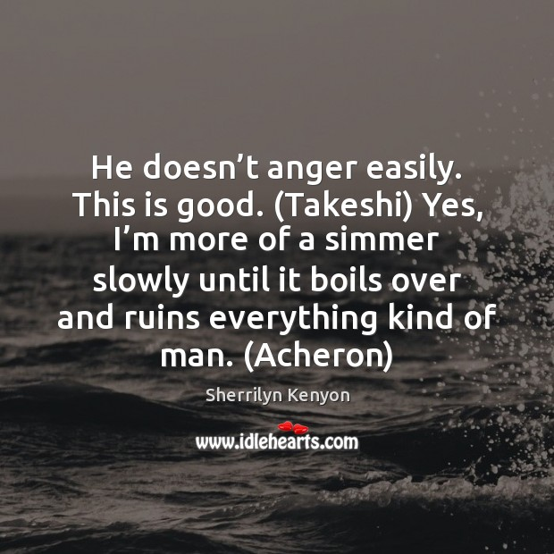 He doesn't anger easily. This is good. (Takeshi) Yes, I'm Sherrilyn Kenyon Picture Quote