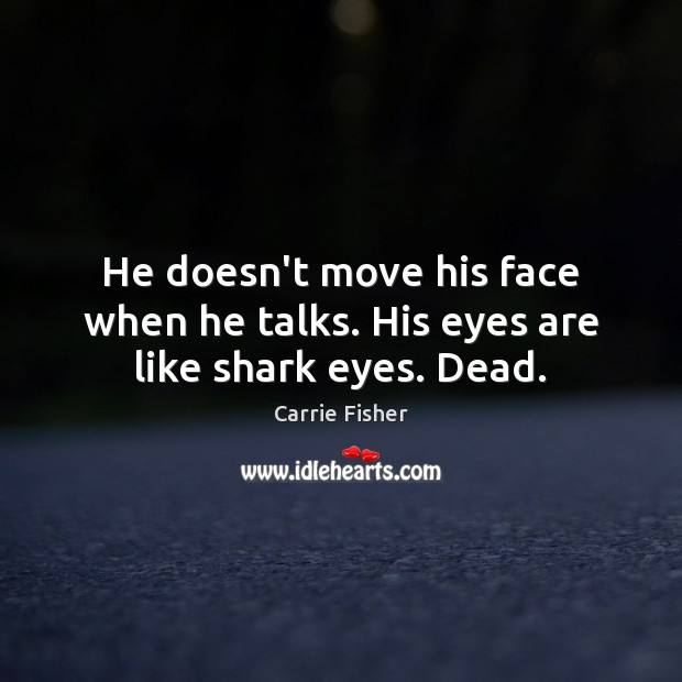 He doesn't move his face when he talks. His eyes are like shark eyes. Dead. Carrie Fisher Picture Quote
