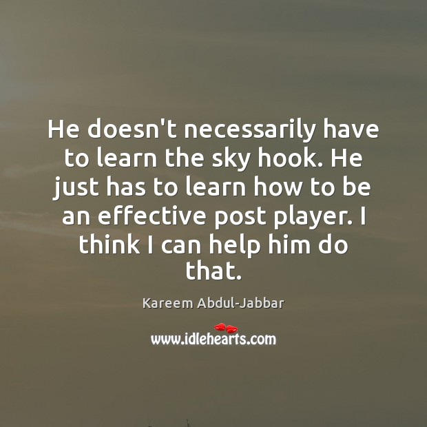 He doesn't necessarily have to learn the sky hook. He just has Kareem Abdul-Jabbar Picture Quote