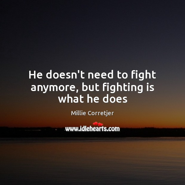 He doesn't need to fight anymore, but fighting is what he does Image