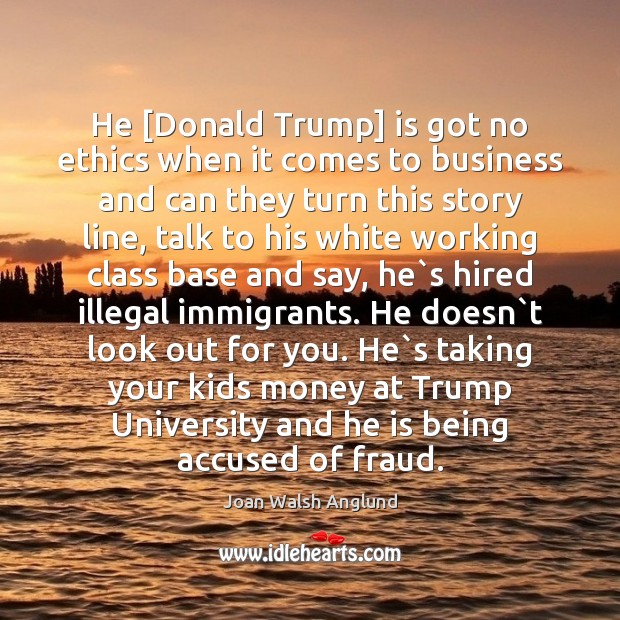 He [Donald Trump] is got no ethics when it comes to business Joan Walsh Anglund Picture Quote