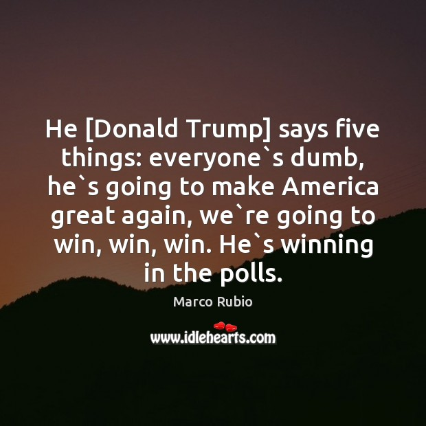 Image, He [Donald Trump] says five things: everyone`s dumb, he`s going