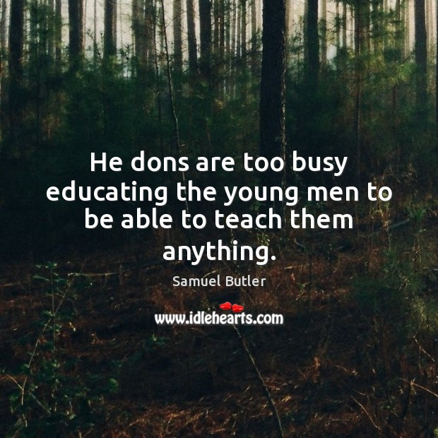 He dons are too busy educating the young men to be able to teach them anything. Samuel Butler Picture Quote