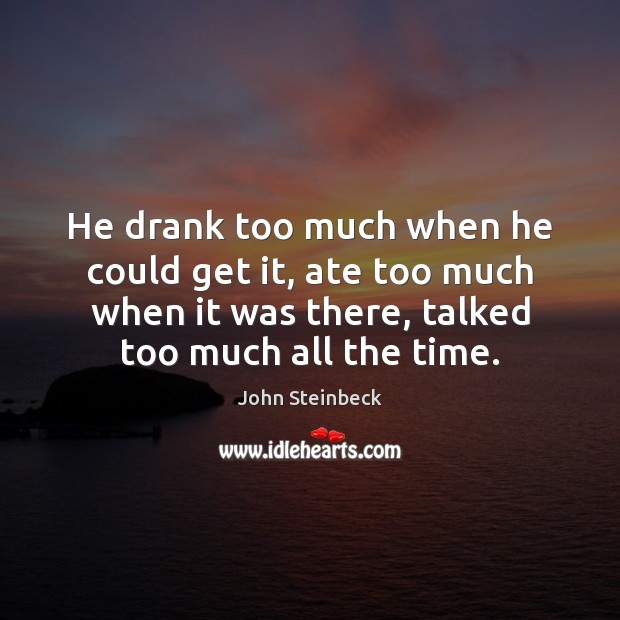 He drank too much when he could get it, ate too much John Steinbeck Picture Quote