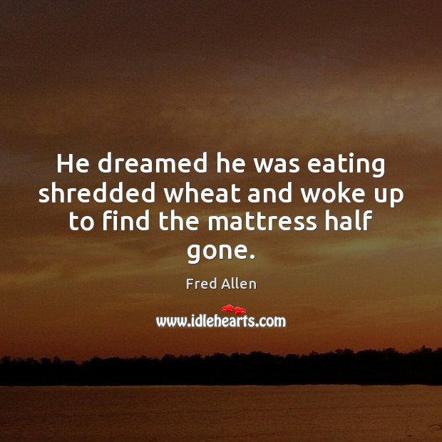 He dreamed he was eating shredded wheat and woke up to find the mattress half gone. Fred Allen Picture Quote