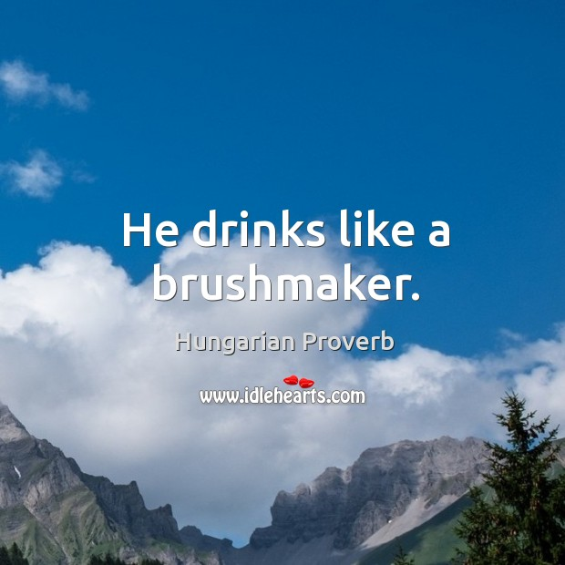 Image, He drinks like a brushmaker.