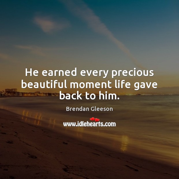 Image, He earned every precious beautiful moment life gave back to him.