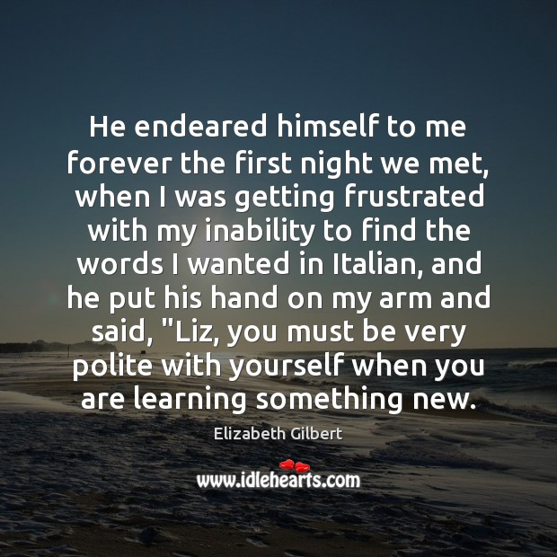 He endeared himself to me forever the first night we met, when Elizabeth Gilbert Picture Quote