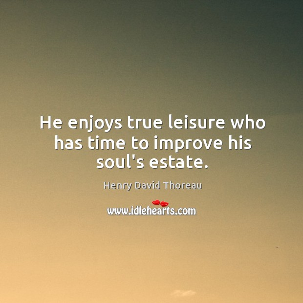 He enjoys true leisure who has time to improve his soul's estate. Image