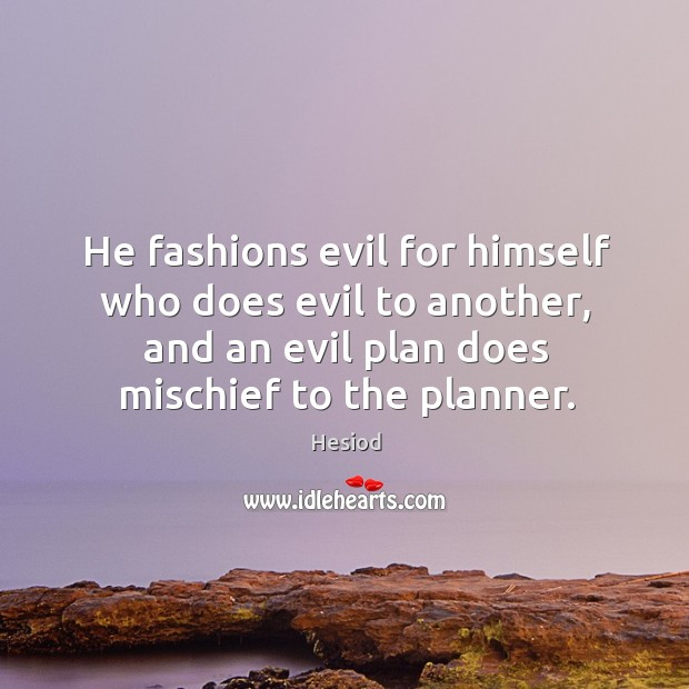 He fashions evil for himself who does evil to another, and an evil plan does mischief to the planner. Image