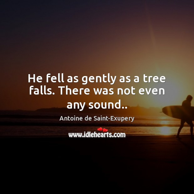 He fell as gently as a tree falls. There was not even any sound.. Image