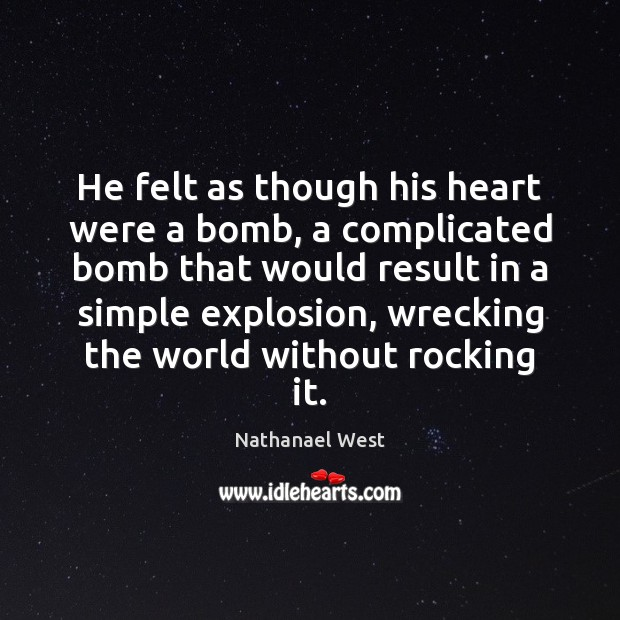 He felt as though his heart were a bomb, a complicated bomb Nathanael West Picture Quote