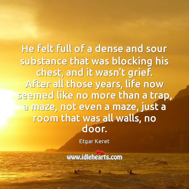 He felt full of a dense and sour substance that was blocking Etgar Keret Picture Quote