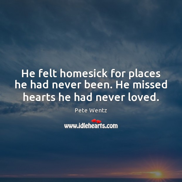 Image, He felt homesick for places he had never been. He missed hearts he had never loved.