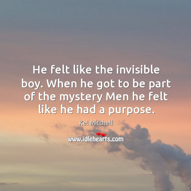 Kel Mitchell Picture Quote image saying: He felt like the invisible boy. When he got to be part of the mystery men he felt like he had a purpose.
