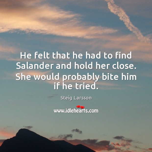 He felt that he had to find Salander and hold her close. Image