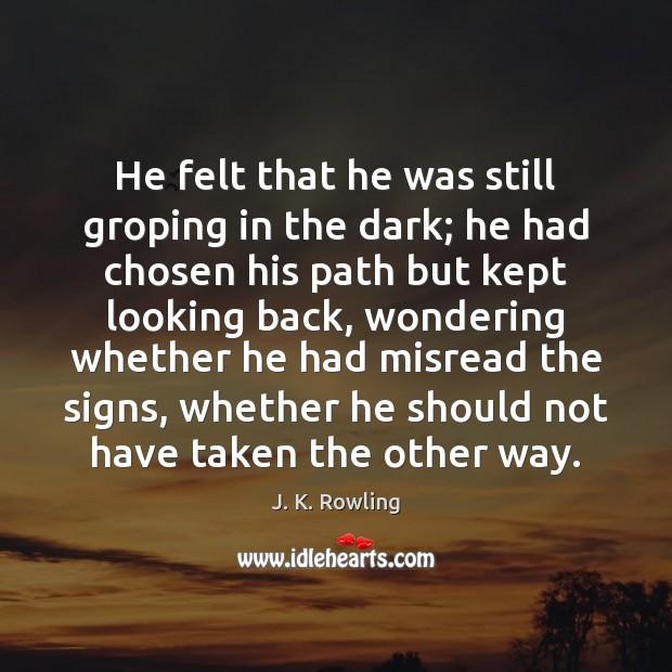 He felt that he was still groping in the dark; he had Image