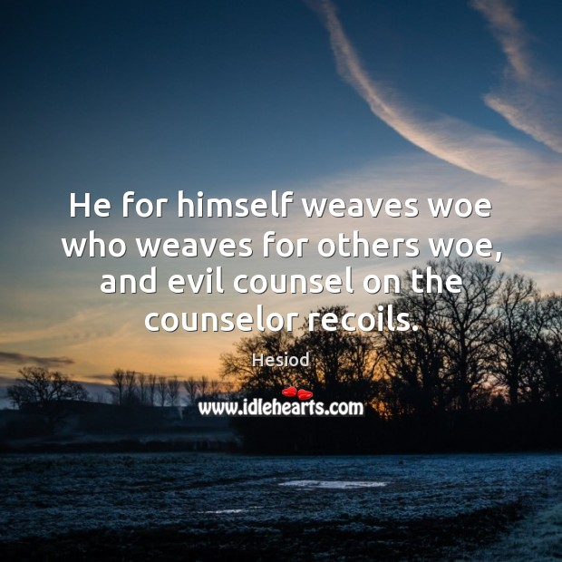 Image, He for himself weaves woe who weaves for others woe, and evil