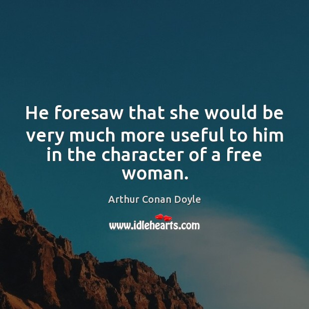 He foresaw that she would be very much more useful to him Arthur Conan Doyle Picture Quote