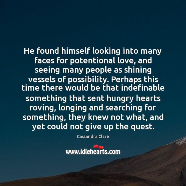 He found himself looking into many faces for potentional love, and seeing Image