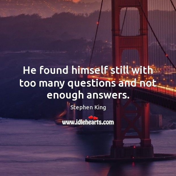 He found himself still with too many questions and not enough answers. Image