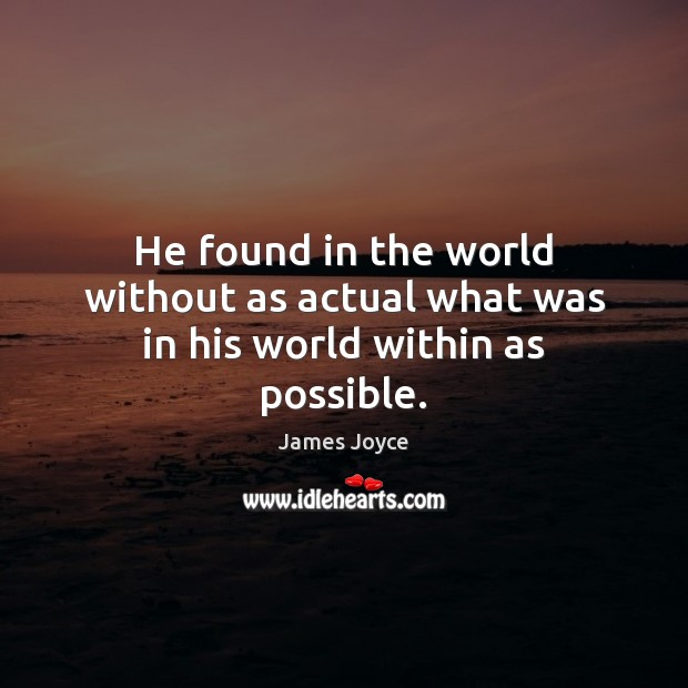 He found in the world without as actual what was in his world within as possible. James Joyce Picture Quote