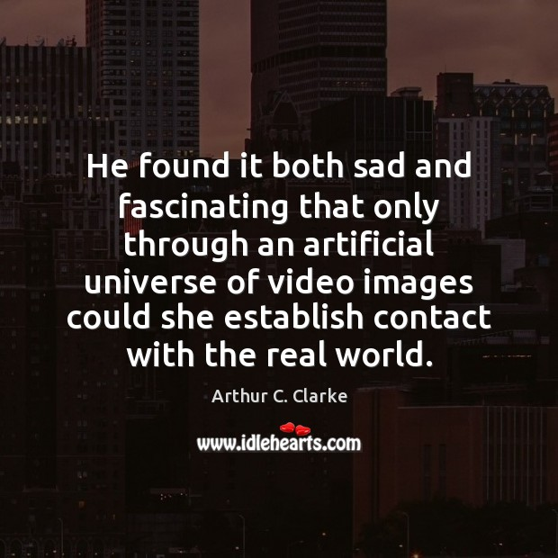 He found it both sad and fascinating that only through an artificial Arthur C. Clarke Picture Quote