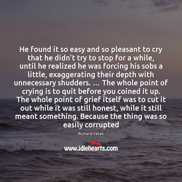He found it so easy and so pleasant to cry that he Richard Yates Picture Quote