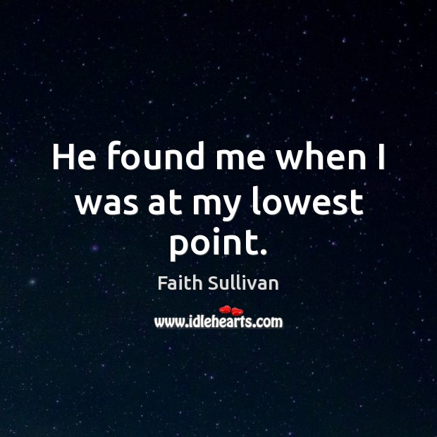 He found me when I was at my lowest point. Faith Sullivan Picture Quote