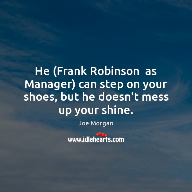 He (Frank Robinson  as Manager) can step on your shoes, but he doesn't mess up your shine. Image