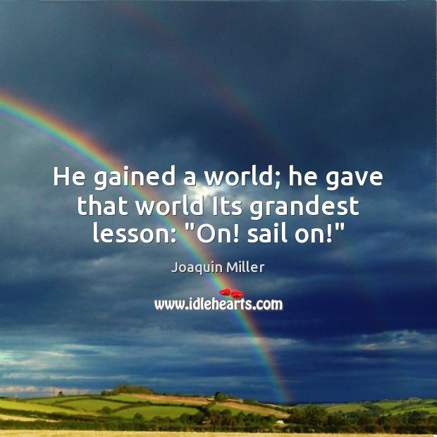 """He gained a world; he gave that world Its grandest lesson: """"On! sail on!"""" Image"""