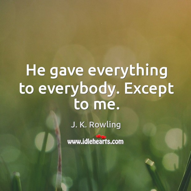 He gave everything to everybody. Except to me. Image