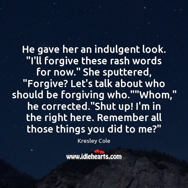 "He gave her an indulgent look. ""I'll forgive these rash words for Kresley Cole Picture Quote"