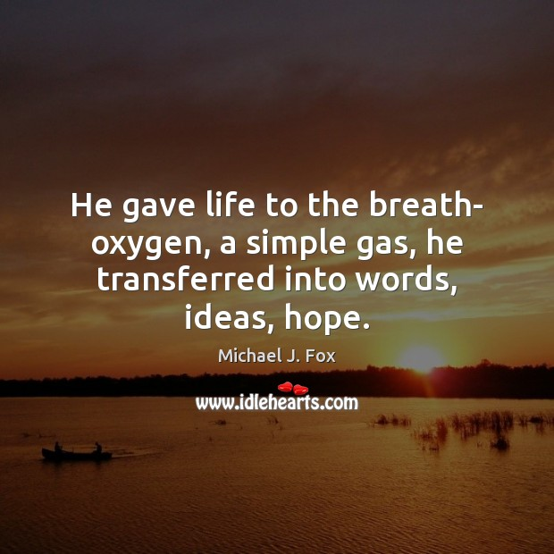 He gave life to the breath- oxygen, a simple gas, he transferred into words, ideas, hope. Image