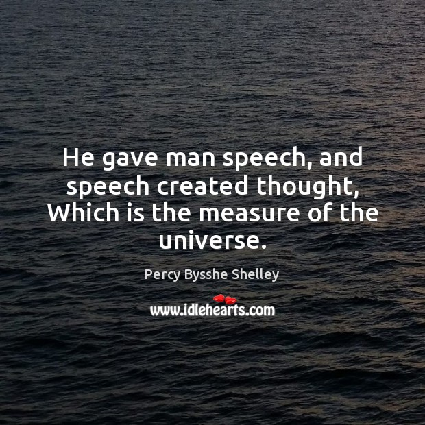 He gave man speech, and speech created thought, Which is the measure of the universe. Image