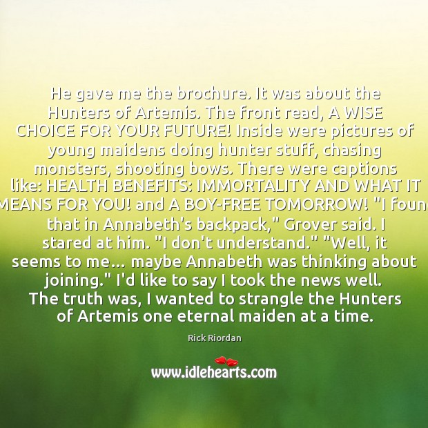 He gave me the brochure. It was about the Hunters of Artemis. Rick Riordan Picture Quote