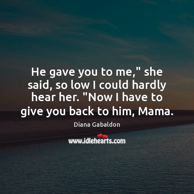 """Image, He gave you to me,"""" she said, so low I could hardly"""