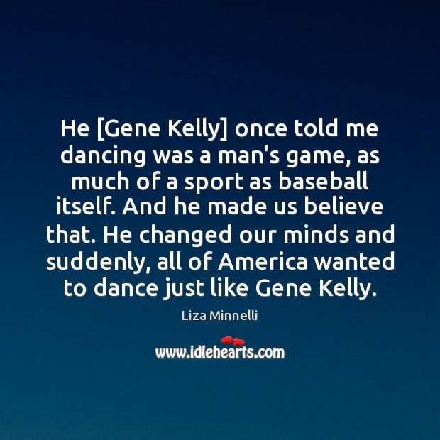 Image, He [Gene Kelly] once told me dancing was a man's game, as
