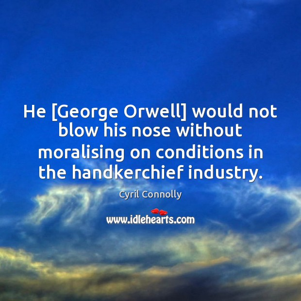 He [George Orwell] would not blow his nose without moralising on conditions Cyril Connolly Picture Quote