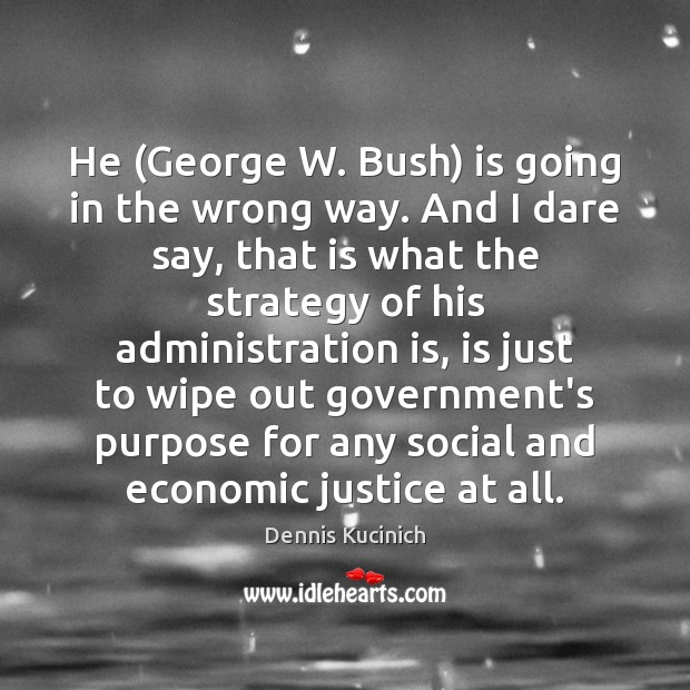 He (George W. Bush) is going in the wrong way. And I Dennis Kucinich Picture Quote