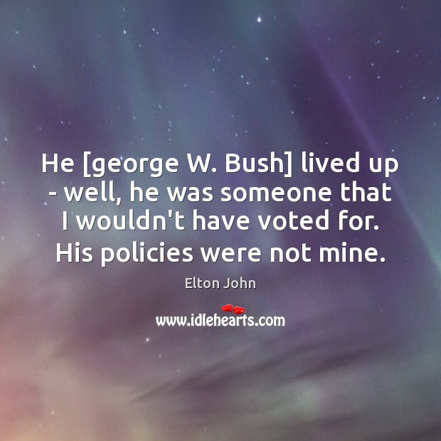 He [george W. Bush] lived up – well, he was someone that Elton John Picture Quote