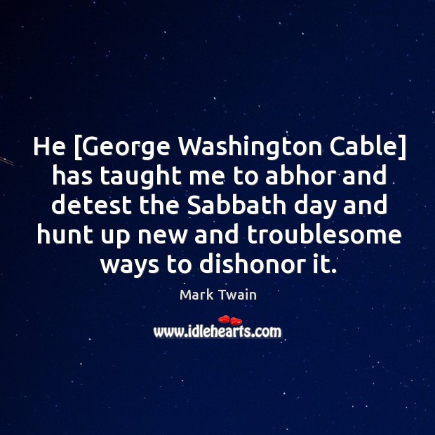 He [George Washington Cable] has taught me to abhor and detest the Image