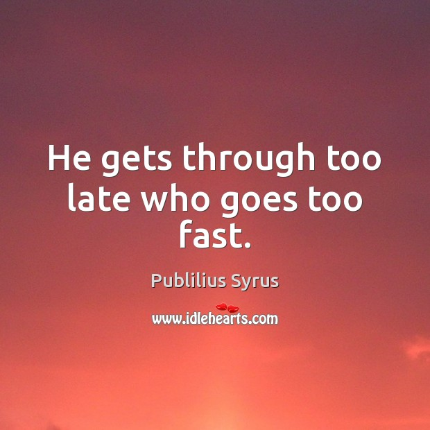 He gets through too late who goes too fast. Image
