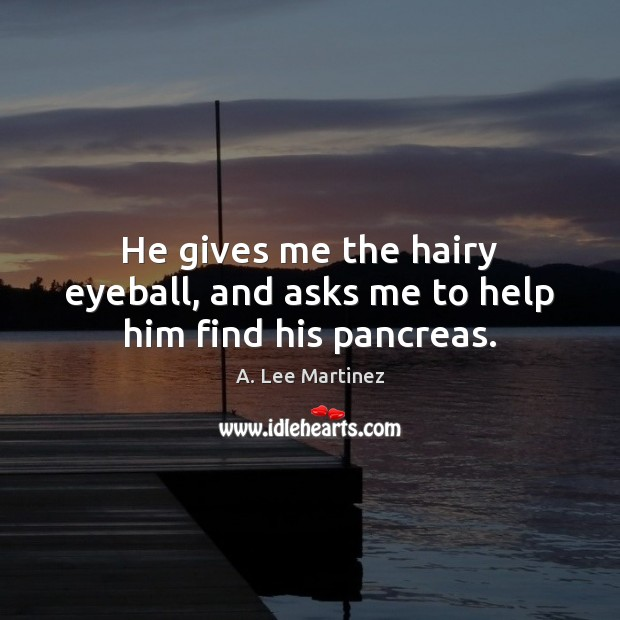 Image, He gives me the hairy eyeball, and asks me to help him find his pancreas.