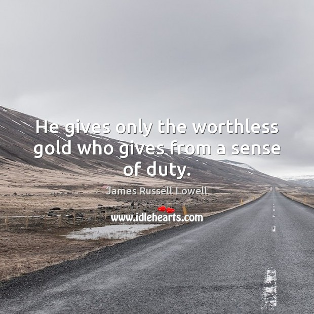 He gives only the worthless gold who gives from a sense of duty. James Russell Lowell Picture Quote