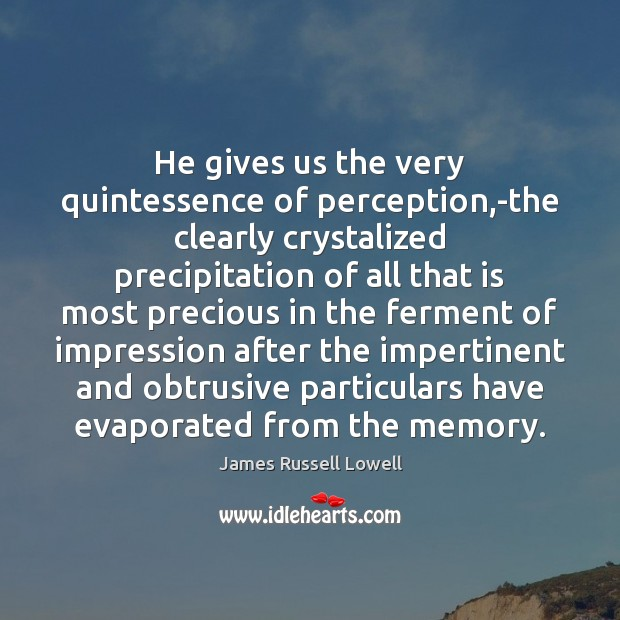 He gives us the very quintessence of perception,-the clearly crystalized precipitation Image