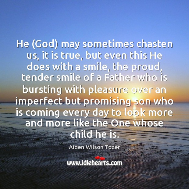 He (God) may sometimes chasten us, it is true, but even this Image