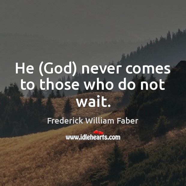 Image, He (God) never comes to those who do not wait.