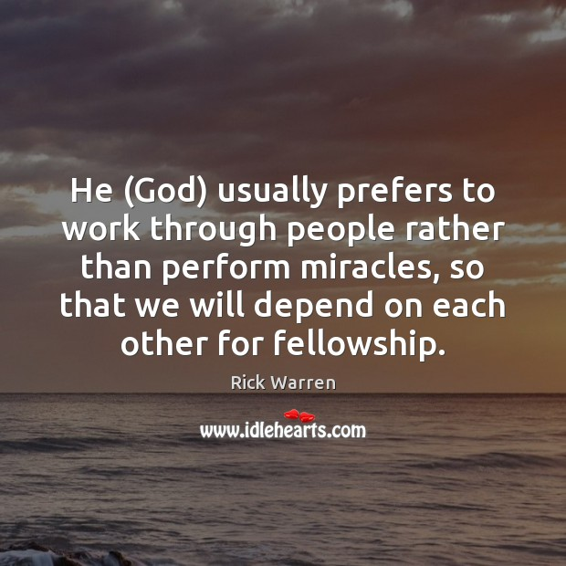 He (God) usually prefers to work through people rather than perform miracles, Rick Warren Picture Quote